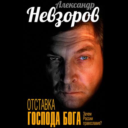 Александр Невзоров. Отставка господа бога