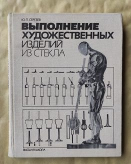 Выполнение художественных изделий из стекла. Ю. П. Сергеев